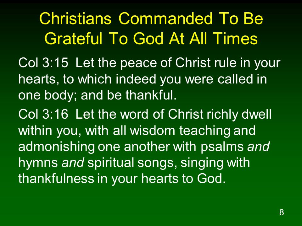 8 Christians Commanded To Be Grateful To God At All Times Col 3:15 Let the peace of Christ rule in your hearts, to which indeed you were called in one