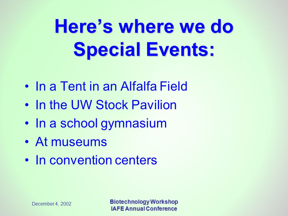 December 4, 2002 Biotechnology Workshop IAFE Annual Conference Here's where we do Special Events: In a Tent in an Alfalfa Field In the UW Stock Pavilion In a school gymnasium At museums In convention centers