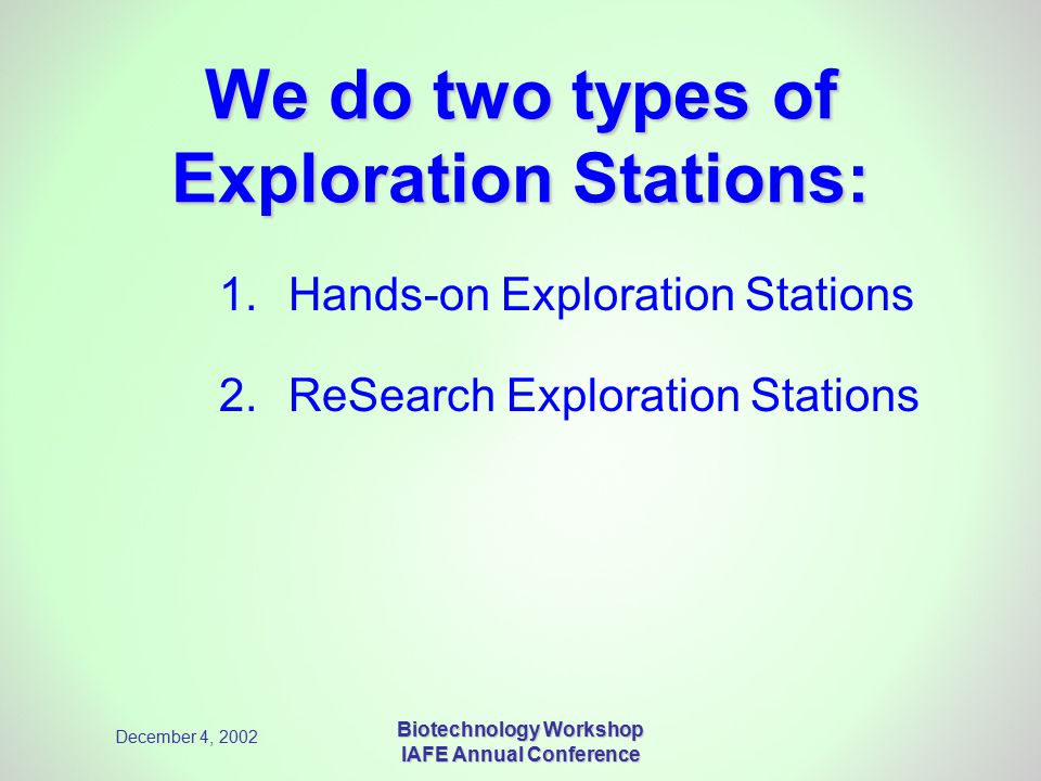 December 4, 2002 Biotechnology Workshop IAFE Annual Conference We do two types of Exploration Stations: 1.Hands-on Exploration Stations 2. ReSearch Ex