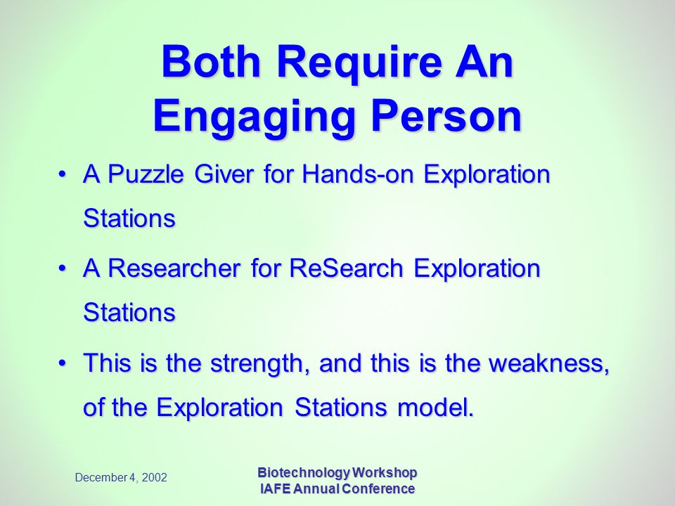 December 4, 2002 Biotechnology Workshop IAFE Annual Conference Both Require An Engaging Person A Puzzle Giver for Hands-on Exploration StationsA Puzzle Giver for Hands-on Exploration Stations A Researcher for ReSearch Exploration StationsA Researcher for ReSearch Exploration Stations This is the strength, and this is the weakness, of the Exploration Stations model.This is the strength, and this is the weakness, of the Exploration Stations model.