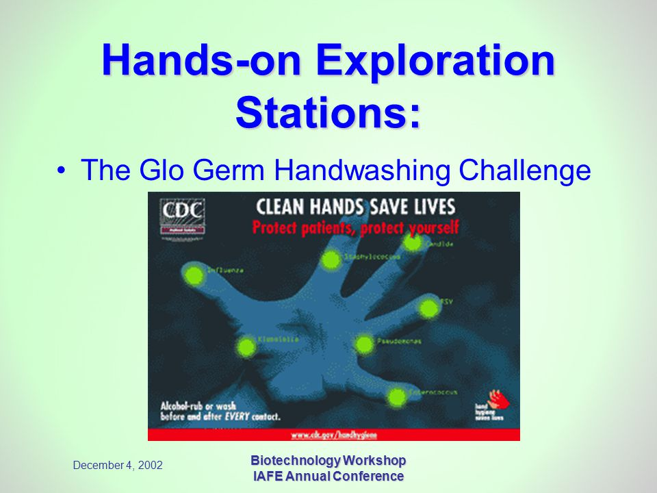 December 4, 2002 Biotechnology Workshop IAFE Annual Conference Hands-on Exploration Stations: The Glo Germ Handwashing Challenge