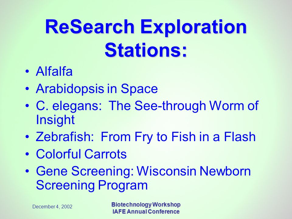 December 4, 2002 Biotechnology Workshop IAFE Annual Conference ReSearch Exploration Stations: Alfalfa Arabidopsis in Space C. elegans: The See-through