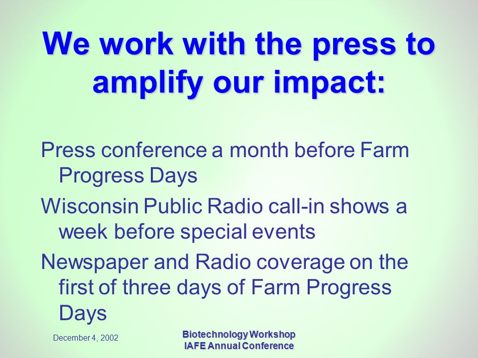 December 4, 2002 Biotechnology Workshop IAFE Annual Conference We work with the press to amplify our impact: Press conference a month before Farm Progress Days Wisconsin Public Radio call-in shows a week before special events Newspaper and Radio coverage on the first of three days of Farm Progress Days