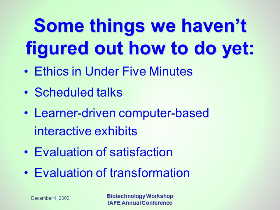December 4, 2002 Biotechnology Workshop IAFE Annual Conference Some things we haven't figured out how to do yet: Ethics in Under Five Minutes Scheduled talks Learner-driven computer-based interactive exhibits Evaluation of satisfaction Evaluation of transformation