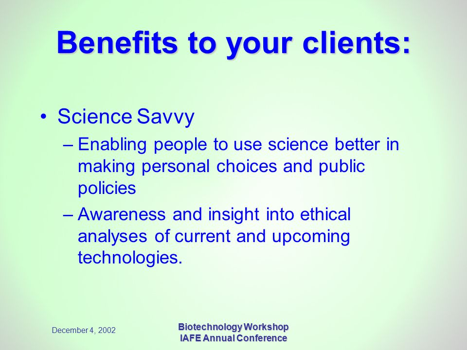 December 4, 2002 Biotechnology Workshop IAFE Annual Conference Benefits to your clients: Science Savvy –Enabling people to use science better in making personal choices and public policies –Awareness and insight into ethical analyses of current and upcoming technologies.