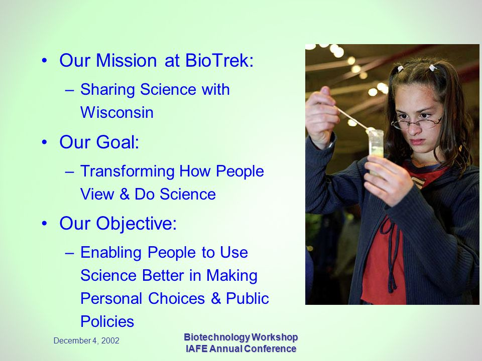 December 4, 2002 Biotechnology Workshop IAFE Annual Conference Our Mission at BioTrek: –Sharing Science with Wisconsin Our Goal: –Transforming How People View & Do Science Our Objective: –Enabling People to Use Science Better in Making Personal Choices & Public Policies