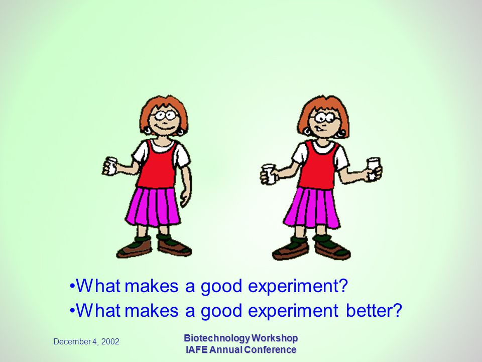 December 4, 2002 Biotechnology Workshop IAFE Annual Conference What makes a good experiment.