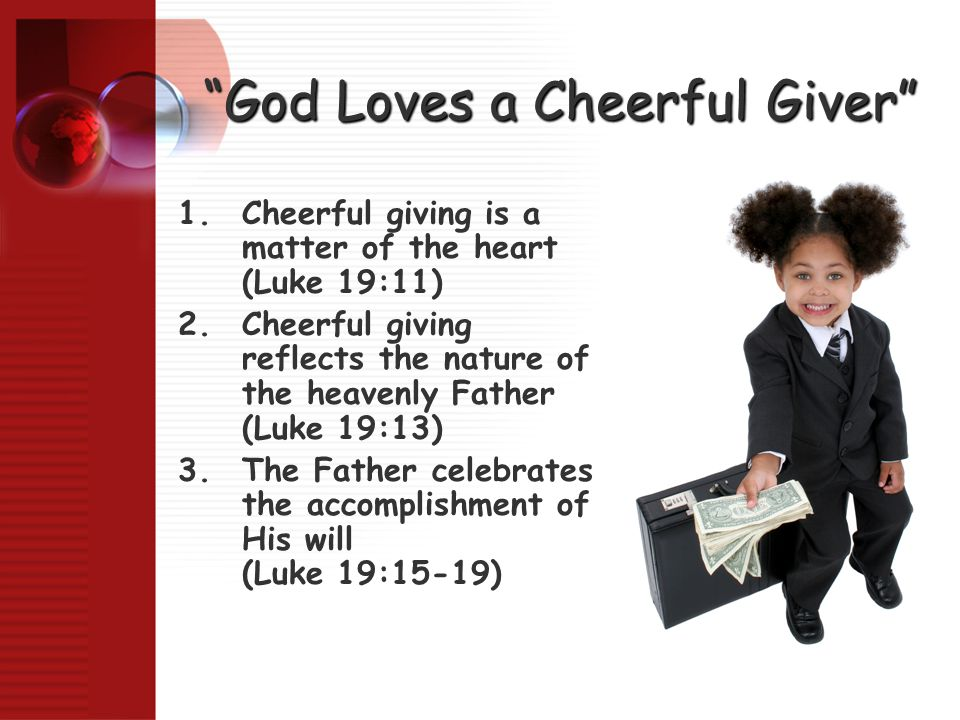 """God Loves a Cheerful Giver"" 1.Cheerful giving is a matter of the heart (Luke 19:11) 2.Cheerful giving reflects the nature of the heavenly Father (Luk"