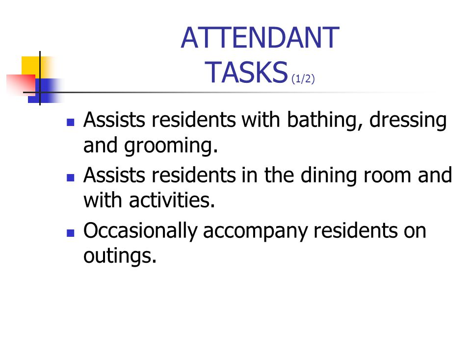 ATTENDANT TASKS (1/2) Assists residents with bathing, dressing and grooming.