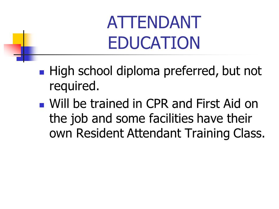 ATTENDANT EDUCATION High school diploma preferred, but not required.