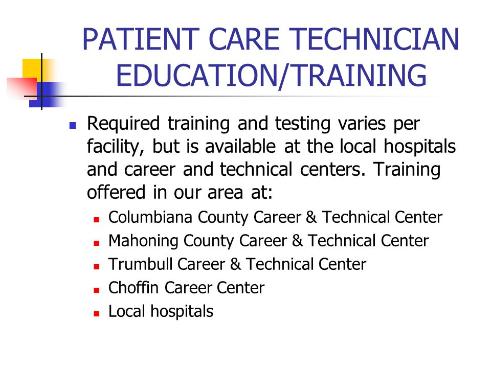 PATIENT CARE TECHNICIAN EDUCATION/TRAINING Required training and testing varies per facility, but is available at the local hospitals and career and technical centers.