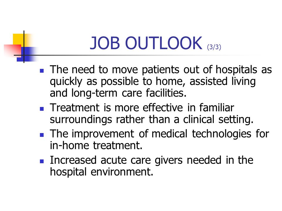 JOB OUTLOOK (3/3) The need to move patients out of hospitals as quickly as possible to home, assisted living and long-term care facilities.
