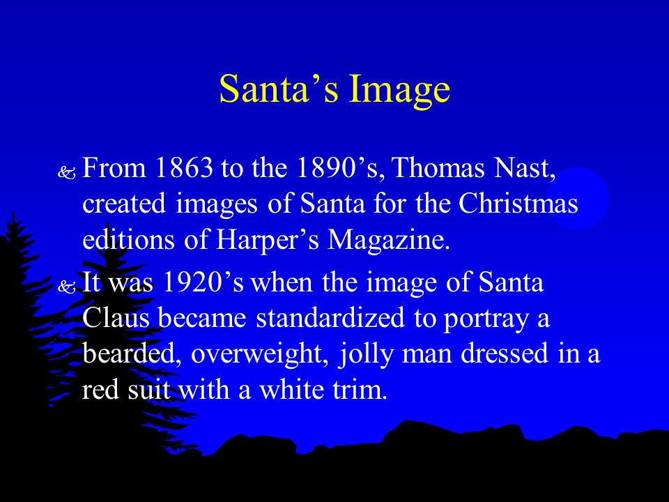 Santa's Image k From 1863 to the 1890's, Thomas Nast, created images of Santa for the Christmas editions of Harper's Magazine. k It was 1920's when th