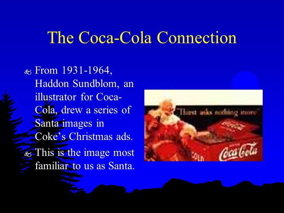 The Coca-Cola Connection k From 1931-1964, Haddon Sundblom, an illustrator for Coca- Cola, drew a series of Santa images in Coke's Christmas ads. k Th