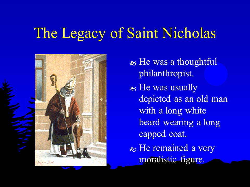 The Legacy of Saint Nicholas k He was a thoughtful philanthropist. k He was usually depicted as an old man with a long white beard wearing a long capp