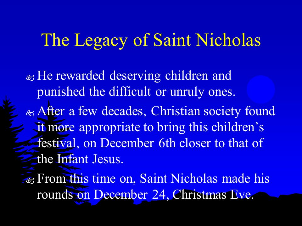 The Legacy of Saint Nicholas k He rewarded deserving children and punished the difficult or unruly ones. k After a few decades, Christian society foun