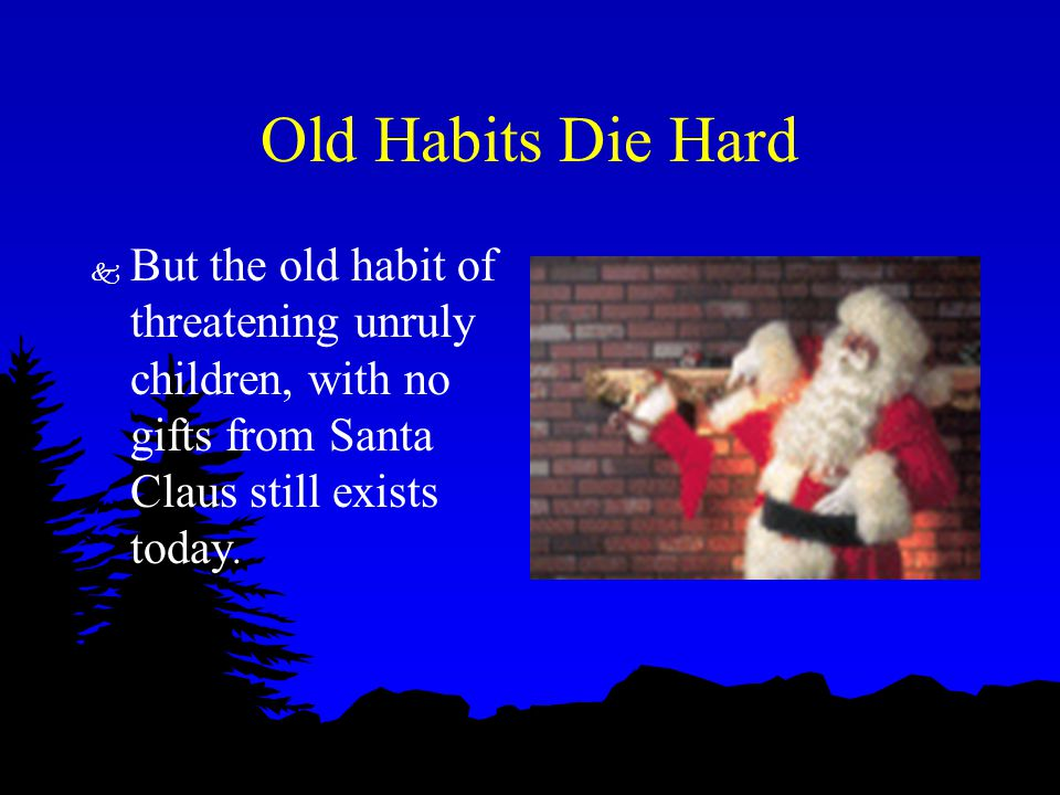 Old Habits Die Hard k But the old habit of threatening unruly children, with no gifts from Santa Claus still exists today.