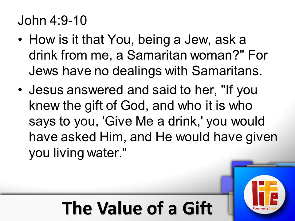 The Value of a Gift John 4:9-10 How is it that You, being a Jew, ask a drink from me, a Samaritan woman For Jews have no dealings with Samaritans.