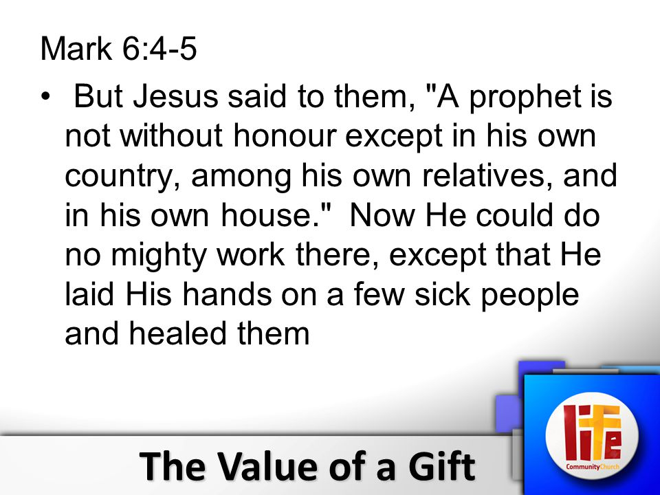 The Value of a Gift Mark 6:4-5 But Jesus said to them, A prophet is not without honour except in his own country, among his own relatives, and in his own house. Now He could do no mighty work there, except that He laid His hands on a few sick people and healed them