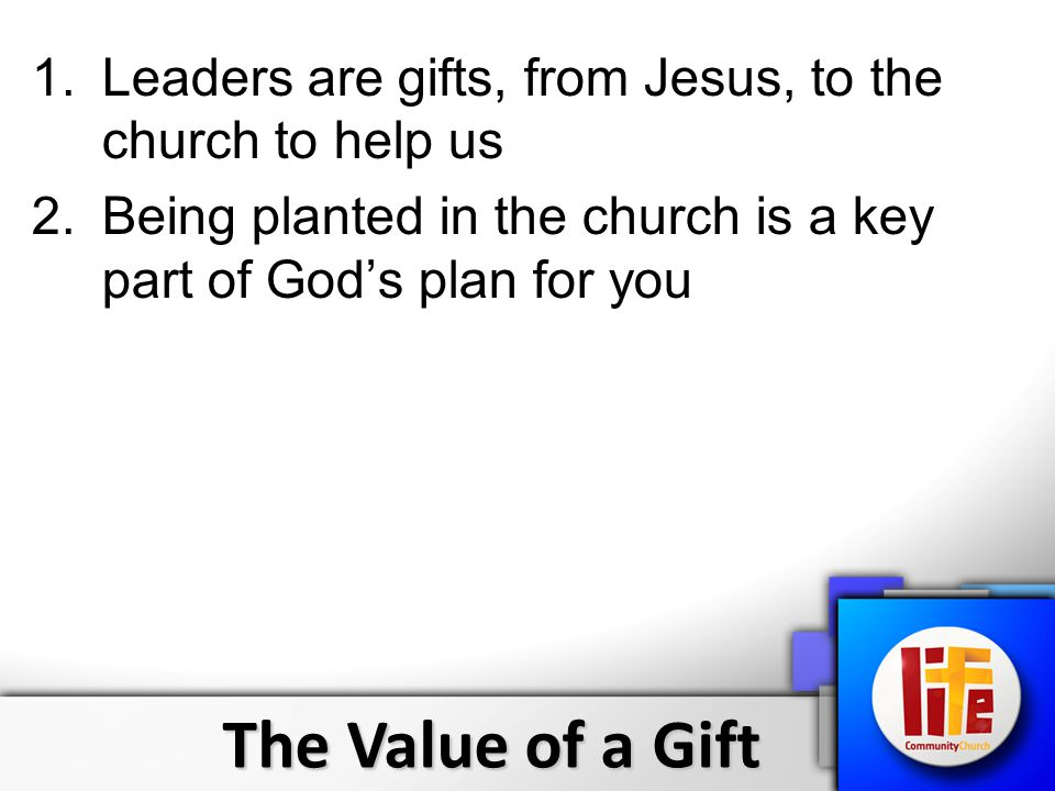 The Value of a Gift 1.Leaders are gifts, from Jesus, to the church to help us 2.Being planted in the church is a key part of God's plan for you