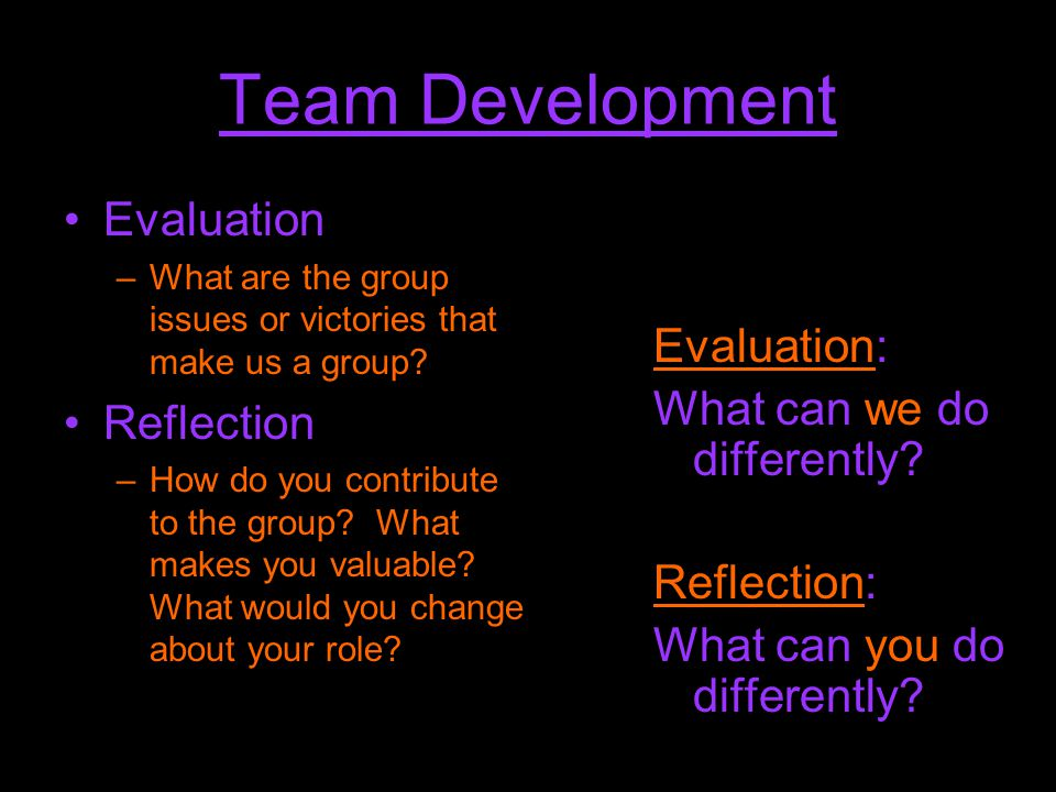 Team Development Evaluation: What can we do differently? Reflection: What can you do differently? Evaluation –What are the group issues or victories t
