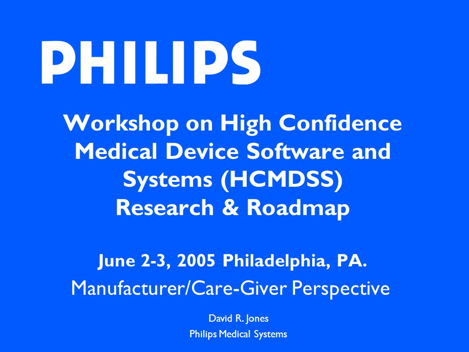 Workshop on High Confidence Medical Device Software and Systems (HCMDSS) Research & Roadmap June 2-3, 2005 Philadelphia, PA.