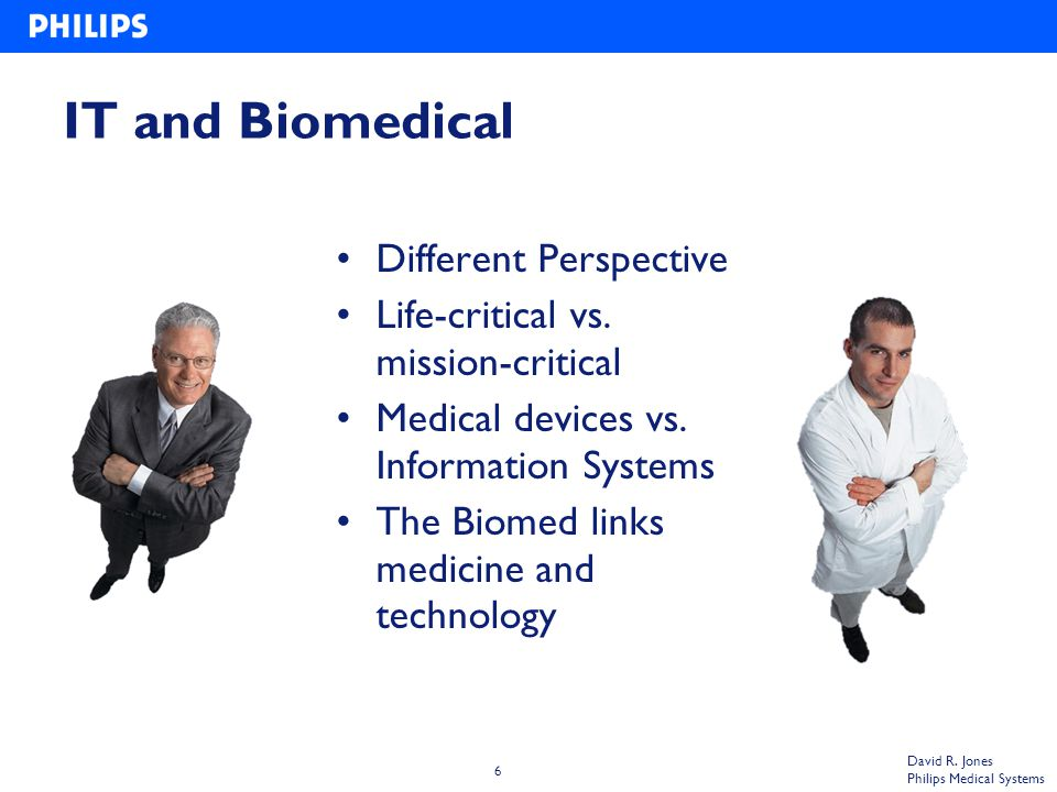 6 David R. Jones Philips Medical Systems IT and Biomedical Different Perspective Life-critical vs.