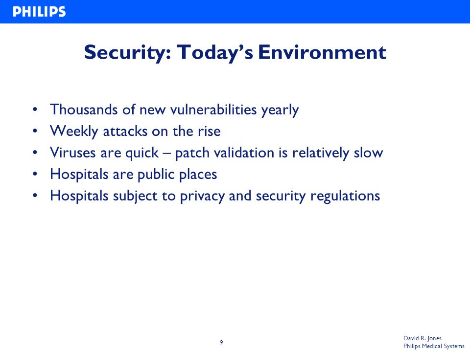 9 David R. Jones Philips Medical Systems Security: Today's Environment Thousands of new vulnerabilities yearly Weekly attacks on the rise Viruses are