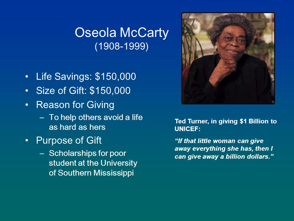 Oseola McCarty (1908-1999) Life Savings: $150,000 Size of Gift: $150,000 Reason for Giving –To help others avoid a life as hard as hers Purpose of Gift –Scholarships for poor student at the University of Southern Mississippi Ted Turner, in giving $1 Billion to UNICEF: If that little woman can give away everything she has, then I can give away a billion dollars.