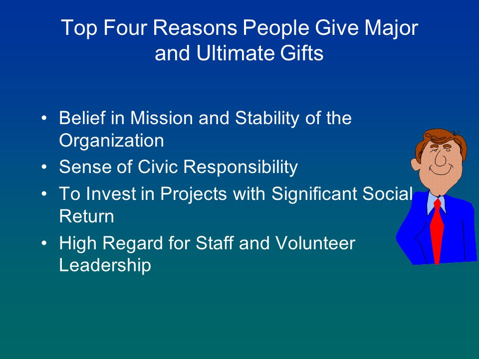 Top Four Reasons People Give Major and Ultimate Gifts Belief in Mission and Stability of the Organization Sense of Civic Responsibility To Invest in Projects with Significant Social Return High Regard for Staff and Volunteer Leadership