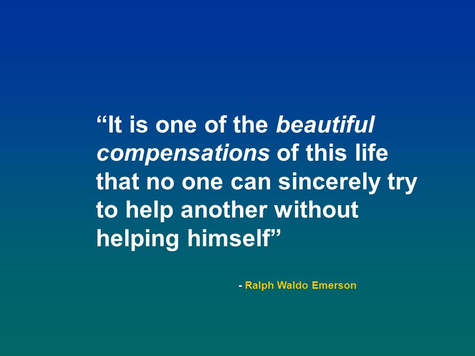 It is one of the beautiful compensations of this life that no one can sincerely try to help another without helping himself - Ralph Waldo Emerson