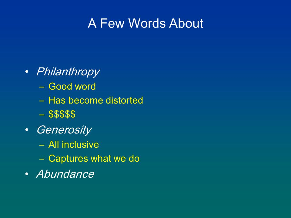 A Few Words About Philanthropy –Good word –Has become distorted –$$$$$ Generosity –All inclusive –Captures what we do Abundance