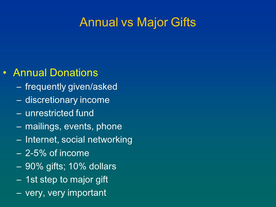 Annual vs Major Gifts Annual Donations –frequently given/asked –discretionary income –unrestricted fund –mailings, events, phone –Internet, social networking –2-5% of income –90% gifts; 10% dollars –1st step to major gift –very, very important