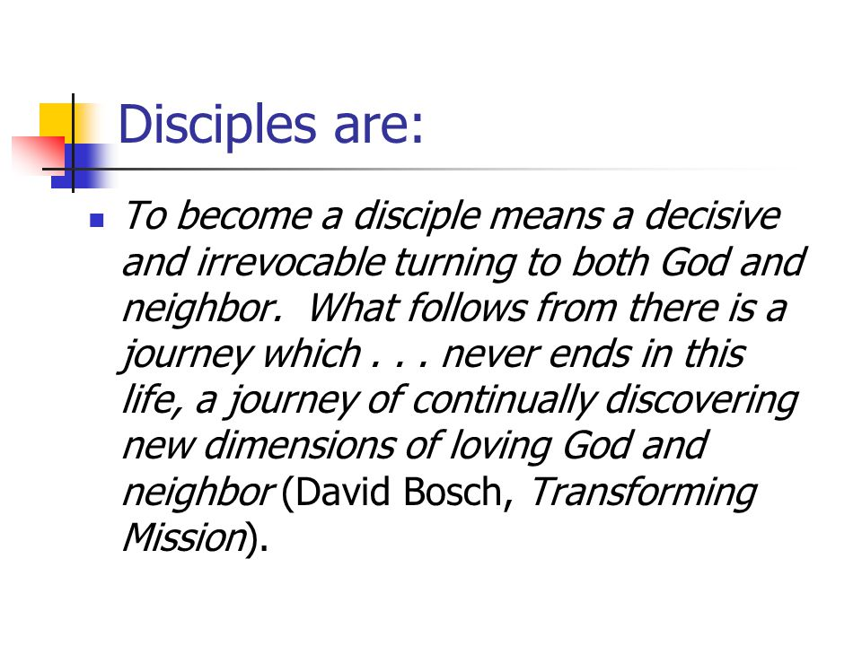 Disciples are: To become a disciple means a decisive and irrevocable turning to both God and neighbor.