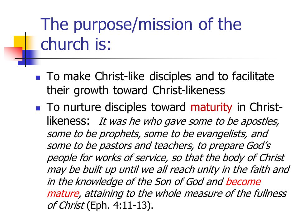 The purpose/mission of the church is: To make Christ-like disciples and to facilitate their growth toward Christ-likeness To nurture disciples toward maturity in Christ- likeness: It was he who gave some to be apostles, some to be prophets, some to be evangelists, and some to be pastors and teachers, to prepare God's people for works of service, so that the body of Christ may be built up until we all reach unity in the faith and in the knowledge of the Son of God and become mature, attaining to the whole measure of the fullness of Christ (Eph.