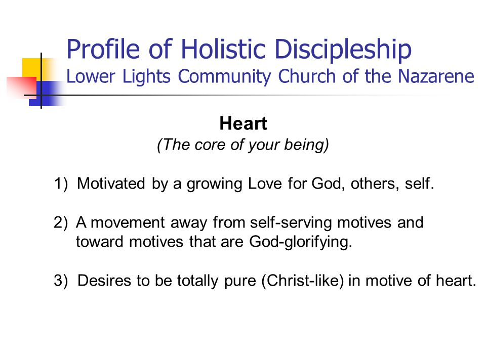 Heart (The core of your being) 1) Motivated by a growing Love for God, others, self.