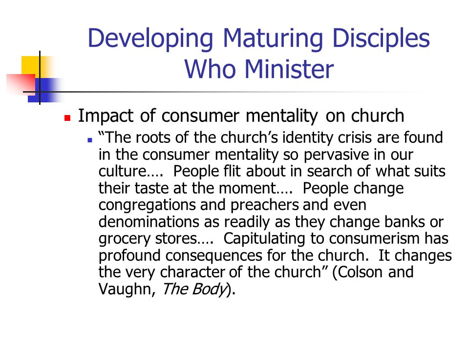 Developing Maturing Disciples Who Minister Impact of consumer mentality on church The roots of the church's identity crisis are found in the consumer mentality so pervasive in our culture….