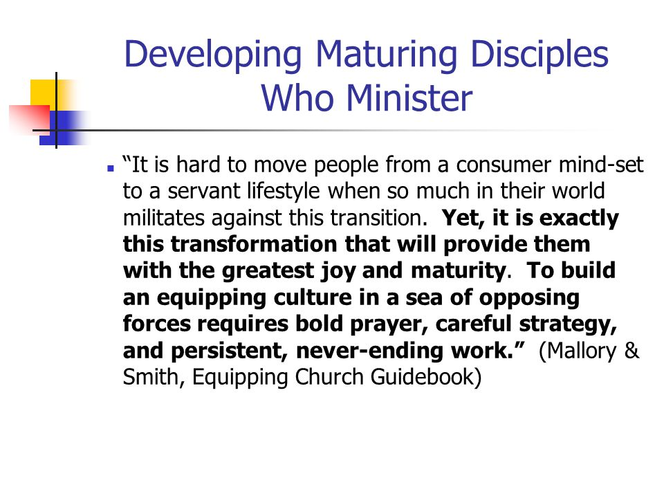 Developing Maturing Disciples Who Minister It is hard to move people from a consumer mind-set to a servant lifestyle when so much in their world militates against this transition.