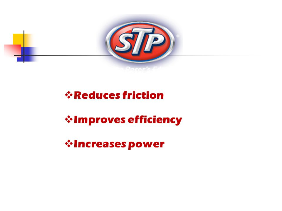  Reduces friction  Improves efficiency  Increases power