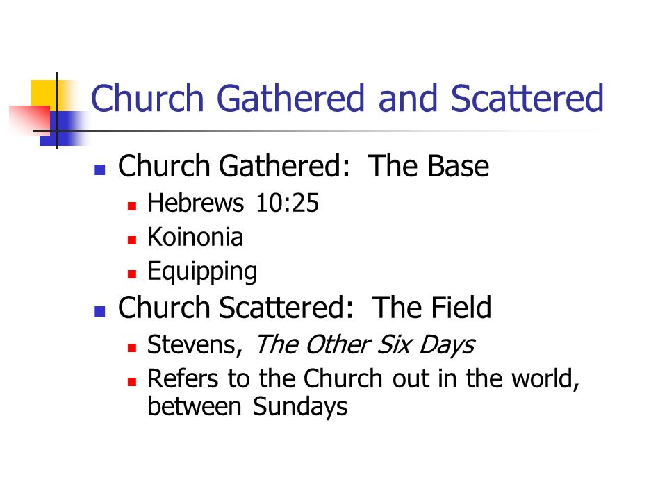 Church Gathered and Scattered Church Gathered: The Base Hebrews 10:25 Koinonia Equipping Church Scattered: The Field Stevens, The Other Six Days Refers to the Church out in the world, between Sundays