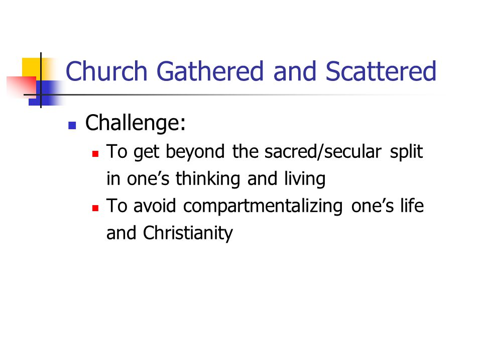 Church Gathered and Scattered Challenge: To get beyond the sacred/secular split in one's thinking and living To avoid compartmentalizing one's life and Christianity