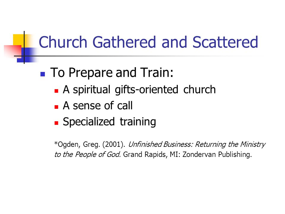 Church Gathered and Scattered To Prepare and Train: A spiritual gifts-oriented church A sense of call Specialized training *Ogden, Greg.
