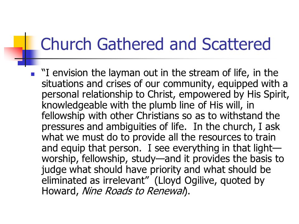 Church Gathered and Scattered I envision the layman out in the stream of life, in the situations and crises of our community, equipped with a personal relationship to Christ, empowered by His Spirit, knowledgeable with the plumb line of His will, in fellowship with other Christians so as to withstand the pressures and ambiguities of life.