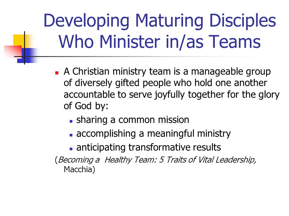 Developing Maturing Disciples Who Minister in/as Teams A Christian ministry team is a manageable group of diversely gifted people who hold one another accountable to serve joyfully together for the glory of God by: sharing a common mission accomplishing a meaningful ministry anticipating transformative results (Becoming a Healthy Team: 5 Traits of Vital Leadership, Macchia)