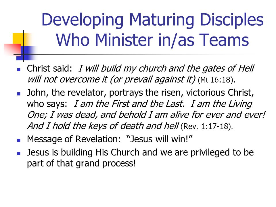 Developing Maturing Disciples Who Minister in/as Teams Christ said: I will build my church and the gates of Hell will not overcome it (or prevail against it) (Mt 16:18).