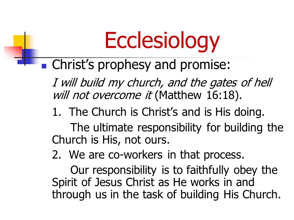 Ecclesiology Christ's prophesy and promise: I will build my church, and the gates of hell will not overcome it (Matthew 16:18).