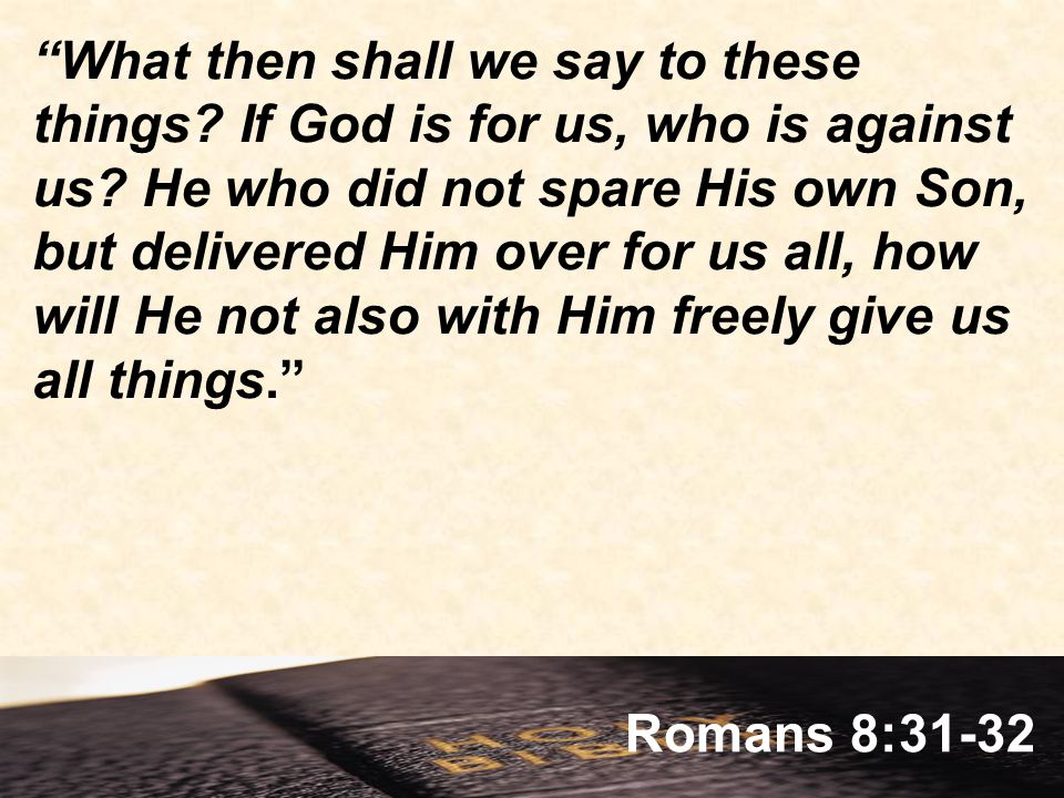 Romans 8:31-32 What then shall we say to these things.