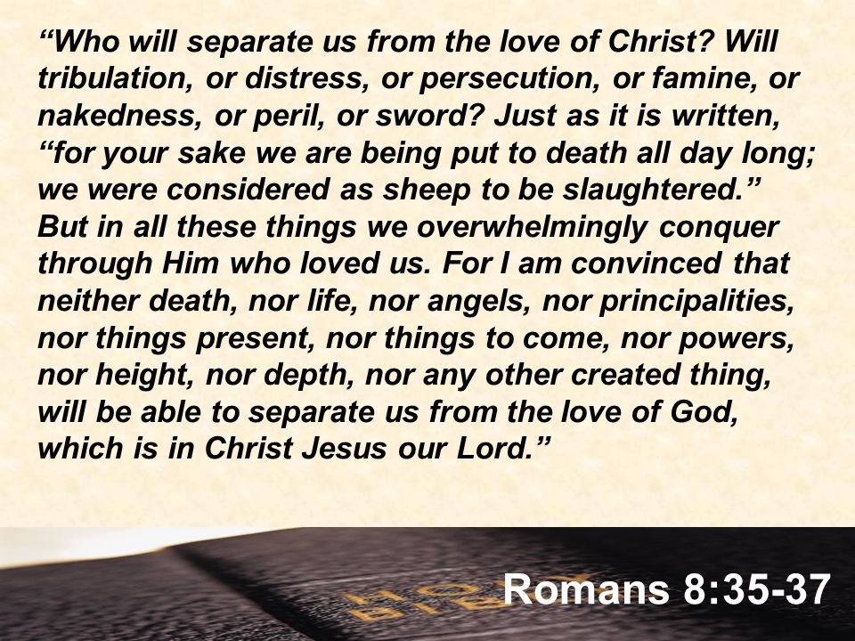 Romans 8:35-37 Who will separate us from the love of Christ.