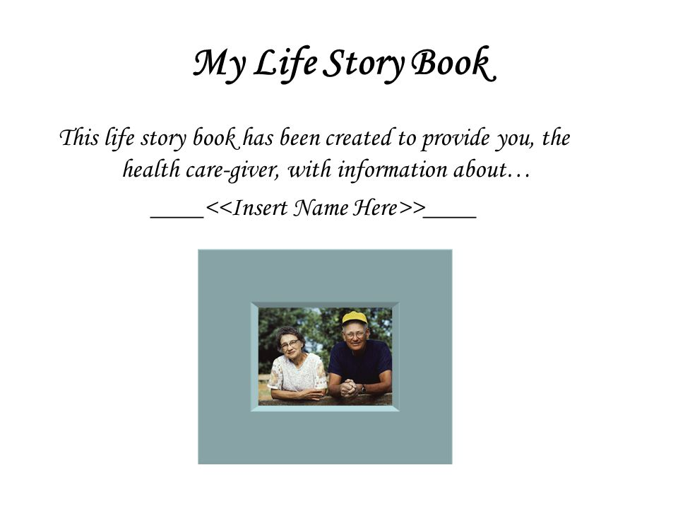 My Life Story Book This life story book has been created to provide you, the health care-giver, with information about… ____ >____