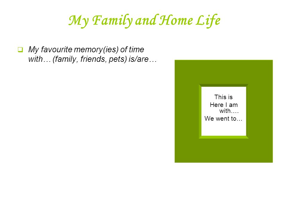 My Family and Home Life  My favourite memory(ies) of time with… (family, friends, pets) is/are… This is Here I am with….